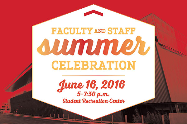Faculty and Staff Summer Celebration June 16, 2016, 5-7:30 p.m. Student Recreation Center